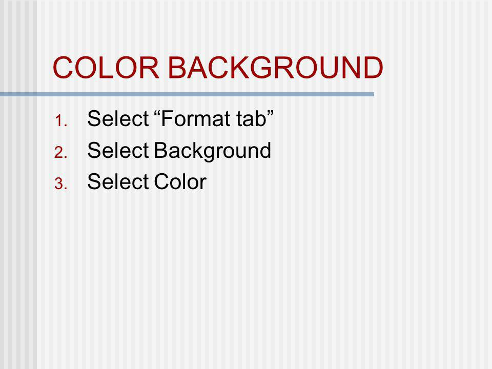 COLOR BACKGROUND 1. Select Format tab 2. Select Background 3. Select Color