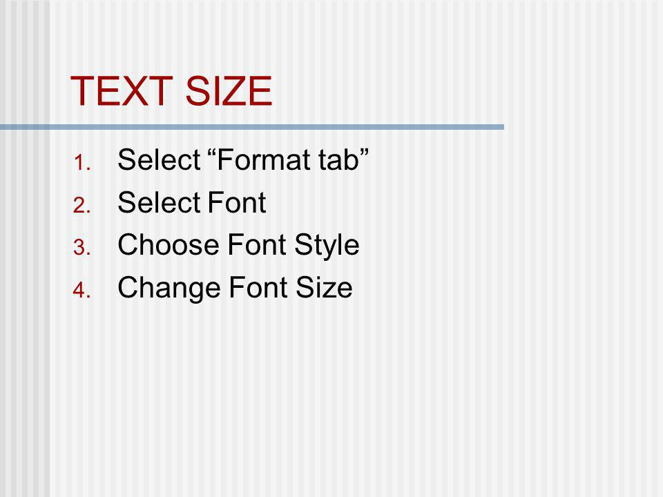TEXT SIZE 1. Select Format tab 2. Select Font 3. Choose Font Style 4. Change Font Size