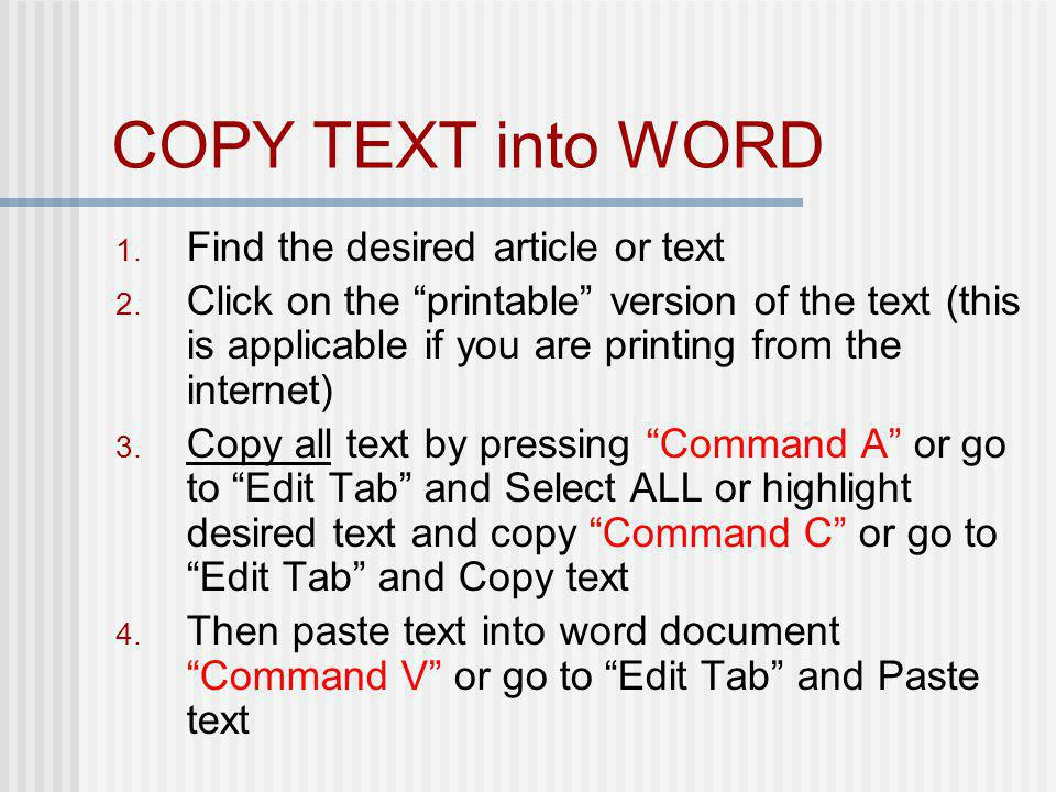 COPY TEXT into WORD 1. Find the desired article or text 2. Click on the printable version of the text (this is applicable if you are printing from the