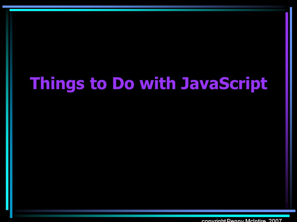 copyright Penny McIntire, 2007 Things to Do with JavaScript