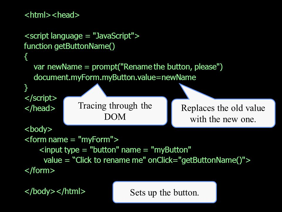 function getButtonName() { var newName = prompt( Rename the button, please ) document.myForm.myButton.value=newName } <input type = button name = myButton value = Click to rename me onClick= getButtonName() > Tracing through the DOM Replaces the old value with the new one.