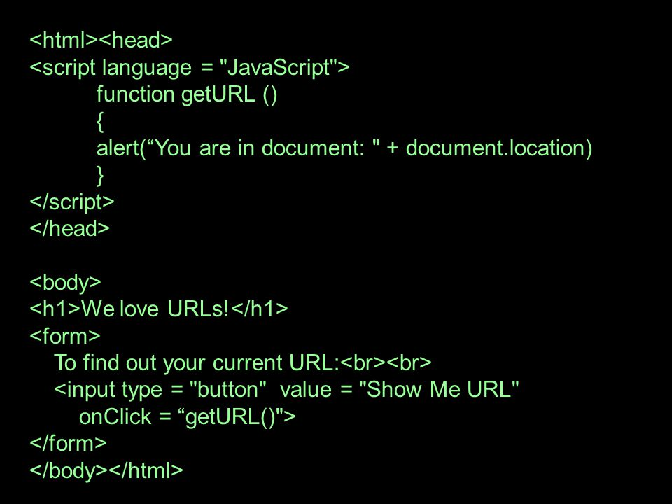 function getURL () { alert(You are in document: + document.location) } We love URLs.