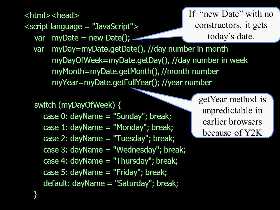 var myDate = new Date(); var myDay=myDate.getDate(), //day number in month myDayOfWeek=myDate.getDay(), //day number in week myMonth=myDate.getMonth(), //month number myYear=myDate.getFullYear(); //year number switch (myDayOfWeek) { case 0: dayName = Sunday ; break; case 1: dayName = Monday ; break; case 2: dayName = Tuesday ; break; case 3: dayName = Wednesday ; break; case 4: dayName = Thursday ; break; case 5: dayName = Friday ; break; default: dayName = Saturday ; break; } If new Date with no constructors, it gets todays date.