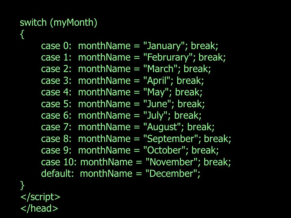 switch (myMonth) { case 0: monthName = January ; break; case 1: monthName = Februrary ; break; case 2: monthName = March ; break; case 3: monthName = April ; break; case 4: monthName = May ; break; case 5: monthName = June ; break; case 6: monthName = July ; break; case 7: monthName = August ; break; case 8: monthName = September ; break; case 9: monthName = October ; break; case 10: monthName = November ; break; default: monthName = December ; }