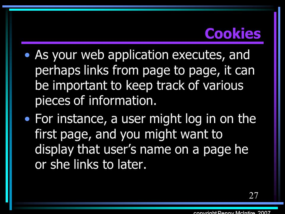 27 copyright Penny McIntire, 2007 Cookies As your web application executes, and perhaps links from page to page, it can be important to keep track of various pieces of information.
