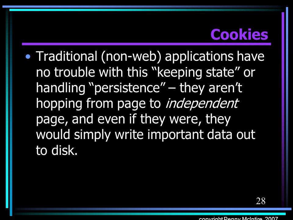 28 copyright Penny McIntire, 2007 Cookies Traditional (non-web) applications have no trouble with this keeping state or handling persistence – they ar
