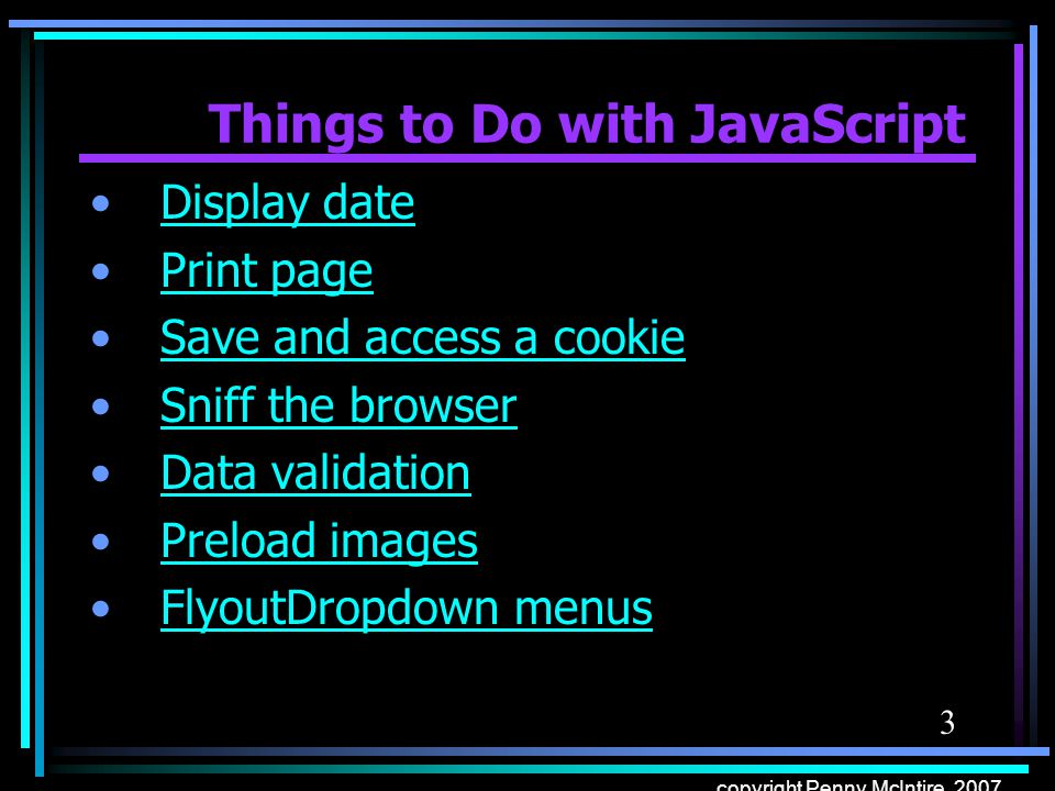 3 copyright Penny McIntire, 2007 Things to Do with JavaScript Display date Print page Save and access a cookie Sniff the browser Data validation Prelo