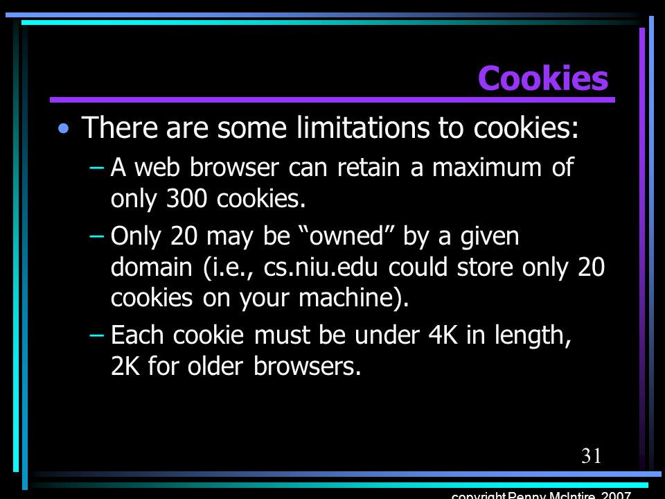 31 copyright Penny McIntire, 2007 Cookies There are some limitations to cookies: –A web browser can retain a maximum of only 300 cookies. –Only 20 may