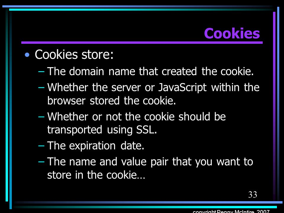 33 copyright Penny McIntire, 2007 Cookies Cookies store: –The domain name that created the cookie.