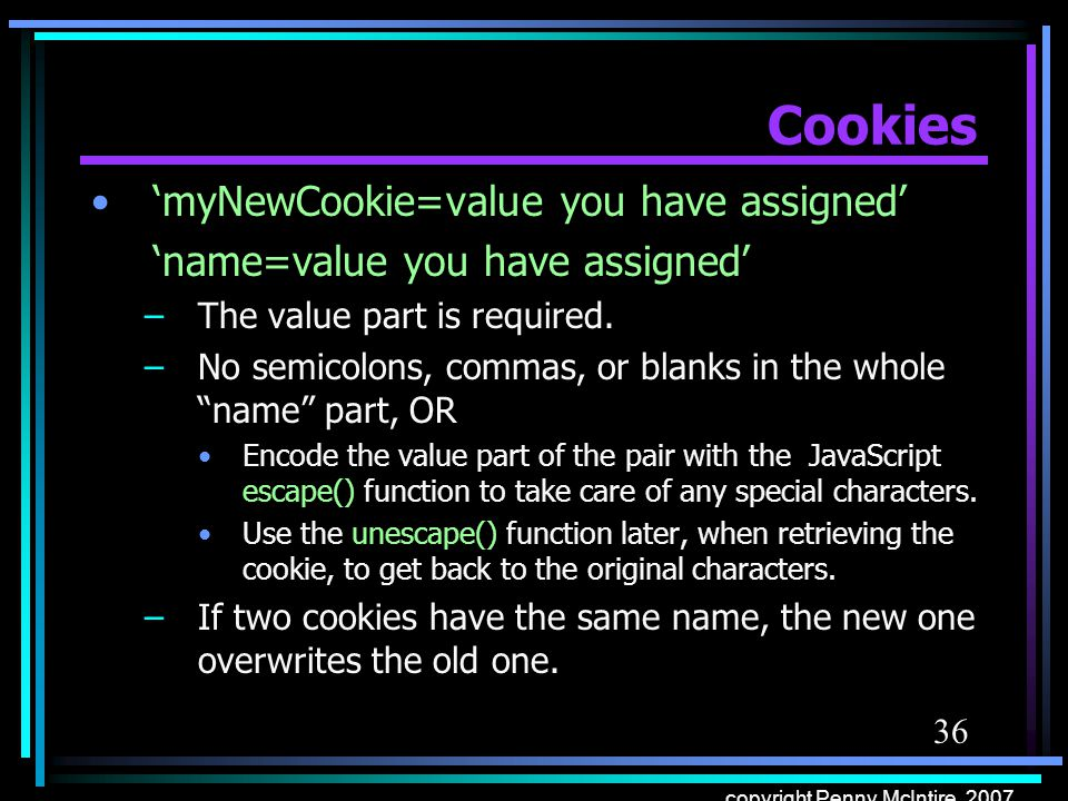 36 copyright Penny McIntire, 2007 Cookies myNewCookie=value you have assigned name=value you have assigned –The value part is required. –No semicolons