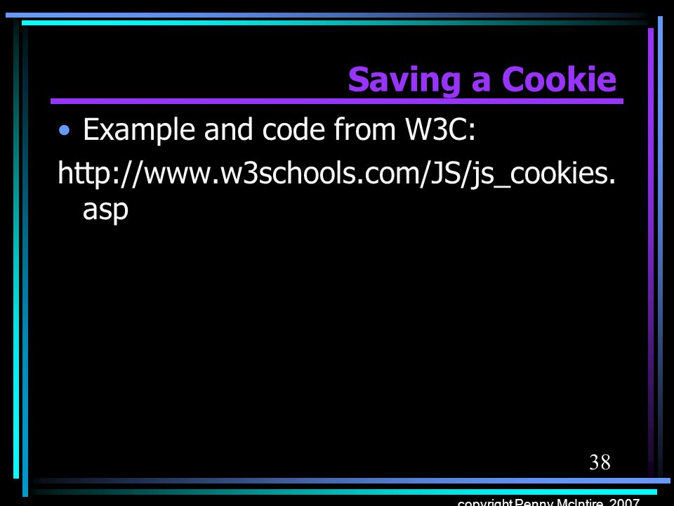 38 copyright Penny McIntire, 2007 Saving a Cookie Example and code from W3C: http://www.w3schools.com/JS/js_cookies.