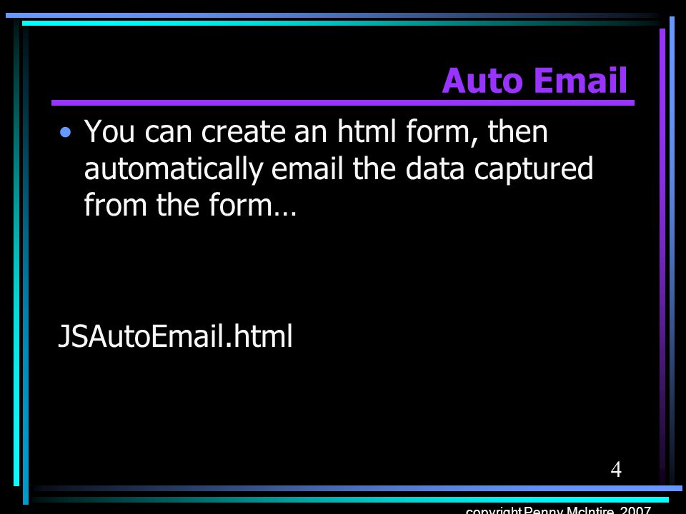 4 copyright Penny McIntire, 2007 Auto Email You can create an html form, then automatically email the data captured from the form… JSAutoEmail.html