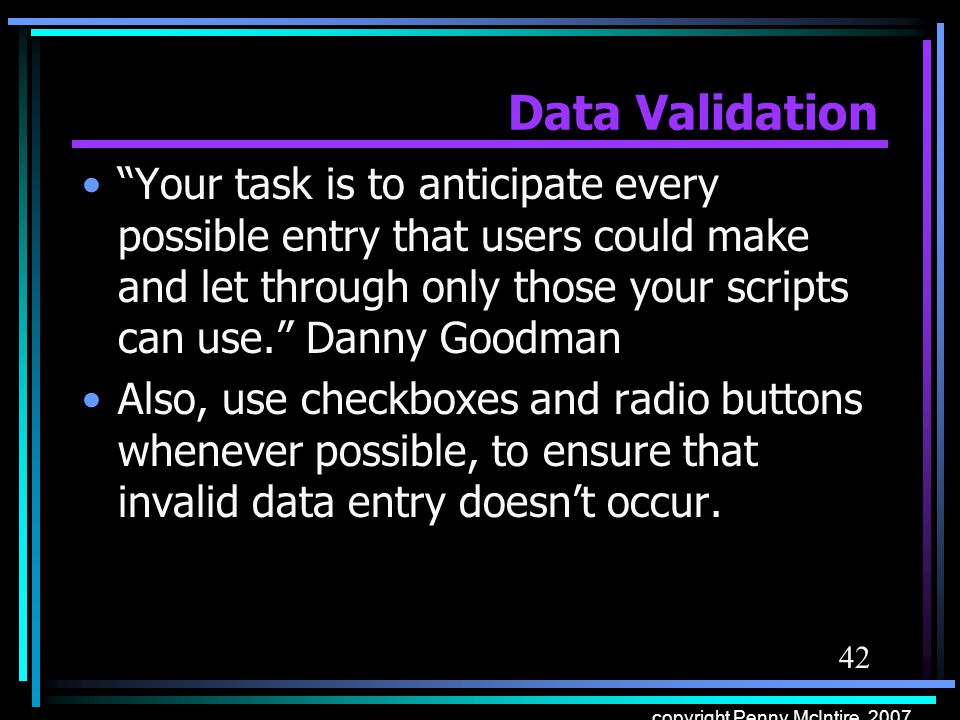 42 copyright Penny McIntire, 2007 Data Validation Your task is to anticipate every possible entry that users could make and let through only those your scripts can use.