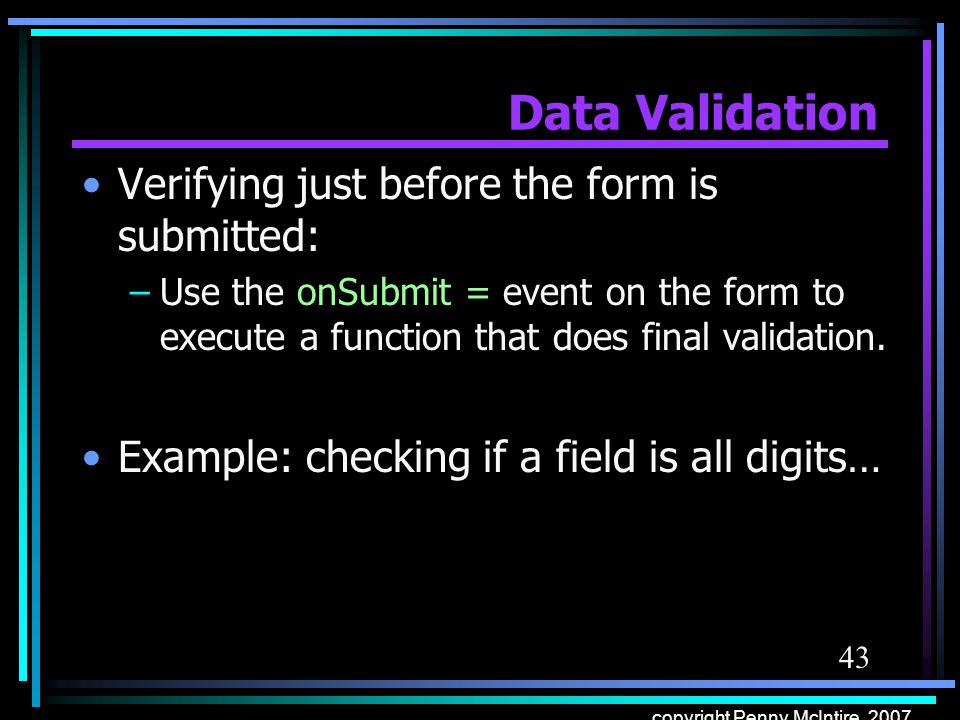 43 copyright Penny McIntire, 2007 Data Validation Verifying just before the form is submitted: –Use the onSubmit = event on the form to execute a func