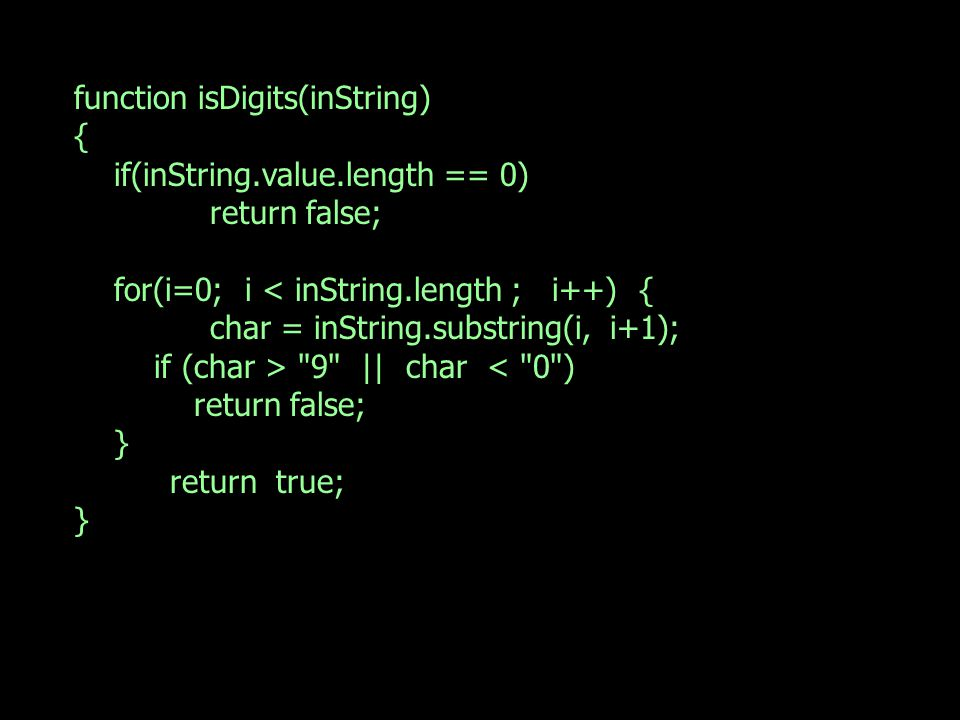 function isDigits(inString) { if(inString.value.length == 0) return false; for(i=0; i < inString.length ; i++) { char = inString.substring(i, i+1); if