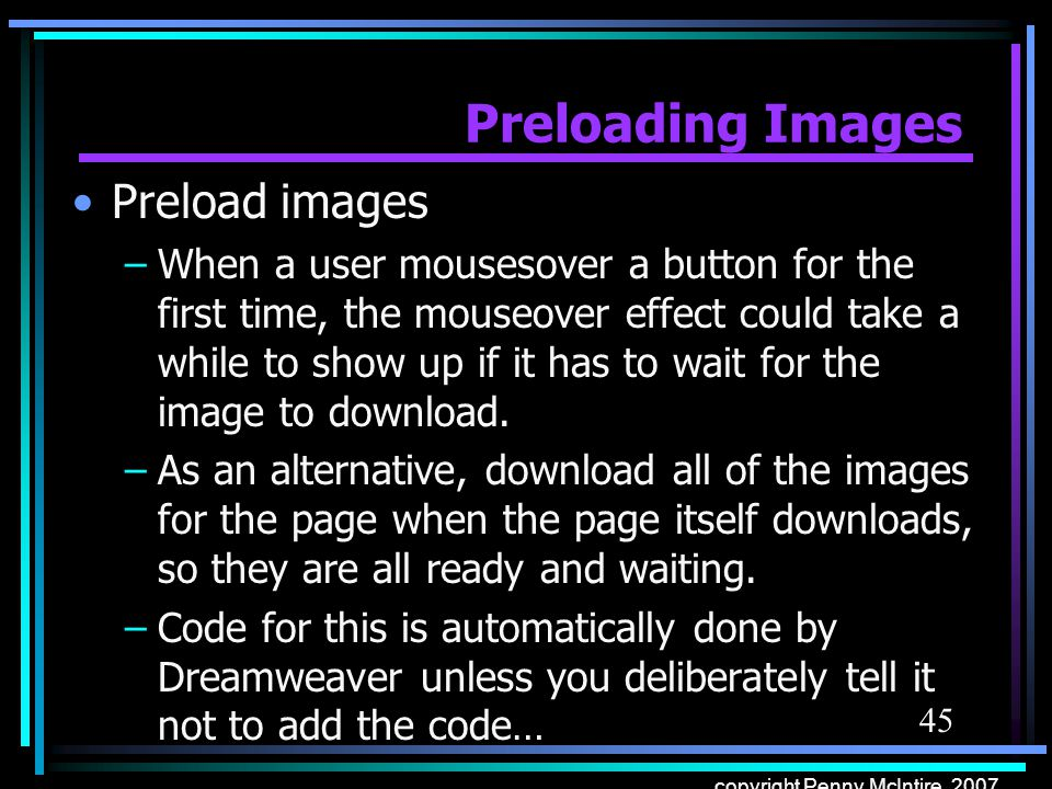 45 copyright Penny McIntire, 2007 Preloading Images Preload images –When a user mousesover a button for the first time, the mouseover effect could take a while to show up if it has to wait for the image to download.