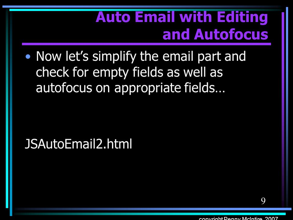 Auto Email with Editing and Autofocus function submitForm() { if (document.loginForm.firstName.value == && document.loginForm.lastName.value == ) { alert( Please enter your first and last names ); document.loginForm.firstName.focus(); return false; } else if(document.loginForm.firstName.value == ) { alert( Please enter your first name ); document.loginForm.firstName.focus(); return false; } else if(document.loginForm.lastName.value == ) { alert( Please enter your last name ); document.loginForm.lastName.focus(); return false; } else { return true; } Return false; aborts the submit part of autosubmit.