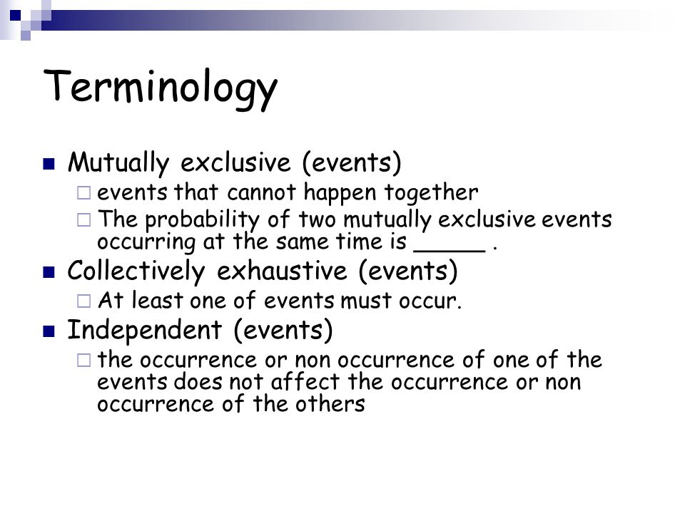Terminology Mutually exclusive (events) events that cannot happen together The probability of two mutually exclusive events occurring at the same time