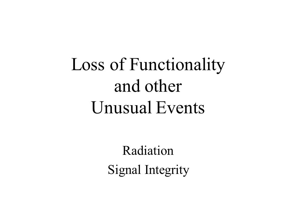 Loss of Functionality and other Unusual Events Radiation Signal Integrity