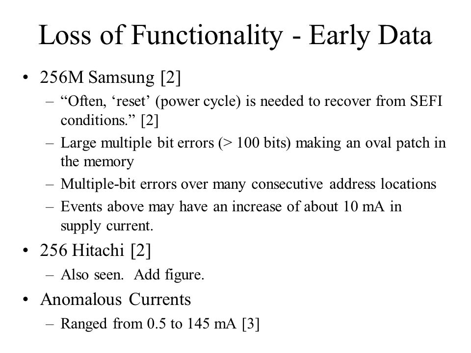 Loss of Functionality - Early Data 256M Samsung [2] –Often, reset (power cycle) is needed to recover from SEFI conditions. [2] –Large multiple bit err