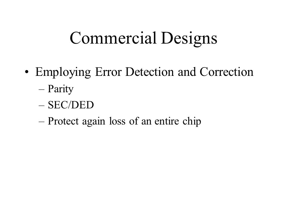 Commercial Designs Employing Error Detection and Correction –Parity –SEC/DED –Protect again loss of an entire chip
