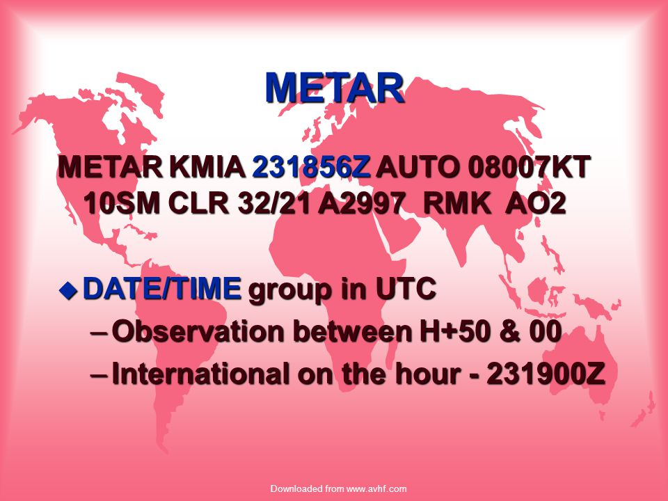 Downloaded from www.avhf.com METAR METAR KMIA 231856Z AUTO 08007KT 10SM CLR 32/21 A2997 RMK AO2 u DATE/TIME group in UTC –Observation between H+50 & 0