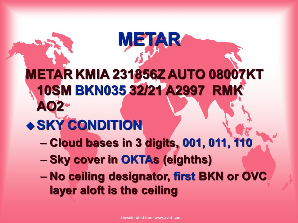 Downloaded from www.avhf.com METAR METAR KMIA 231856Z AUTO 08007KT 10SM BKN035 32/21 A2997 RMK AO2 u SKY CONDITION –Cloud bases in 3 digits, 001, 011,