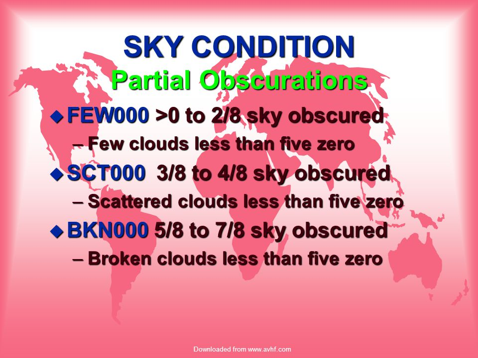 Downloaded from www.avhf.com SKY CONDITION Partial Obscurations u FEW000 >0 to 2/8 sky obscured –Few clouds less than five zero u SCT000 3/8 to 4/8 sk