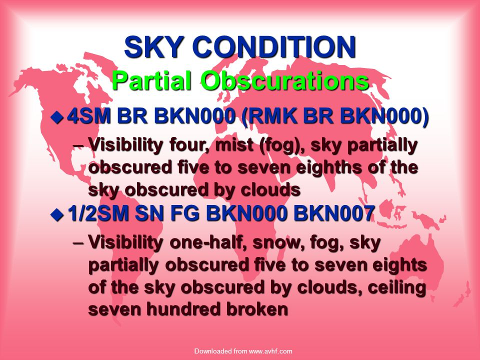 Downloaded from www.avhf.com SKY CONDITION Partial Obscurations u 4SM BR BKN000 (RMK BR BKN000) –Visibility four, mist (fog), sky partially obscured f