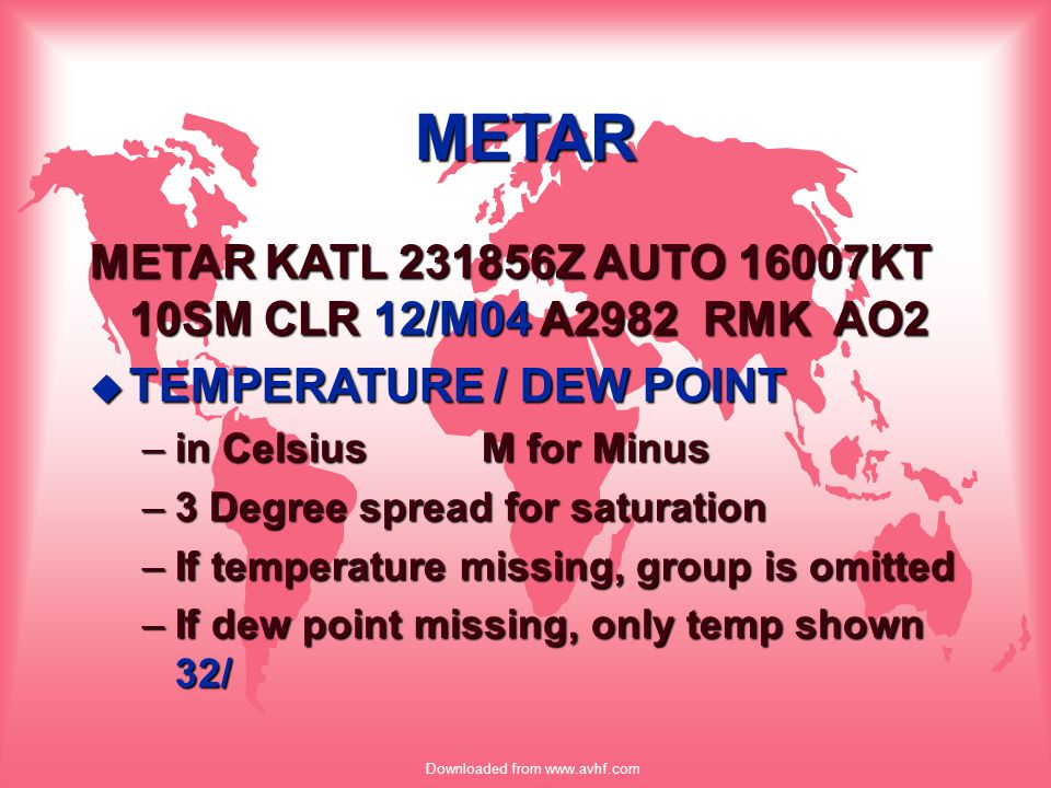 Downloaded from www.avhf.com METAR METAR KATL 231856Z AUTO 16007KT 10SM CLR 12/M04 A2982 RMK AO2 u TEMPERATURE / DEW POINT –in Celsius M for Minus –3