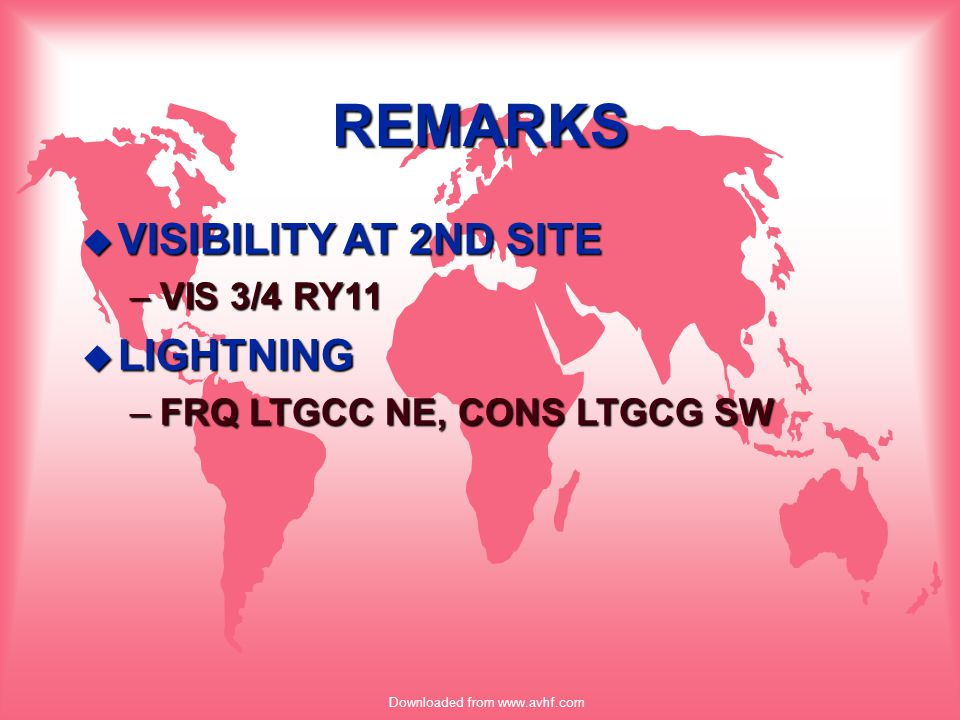 Downloaded from www.avhf.com REMARKS u VISIBILITY AT 2ND SITE –VIS 3/4 RY11 u LIGHTNING –FRQ LTGCC NE, CONS LTGCG SW