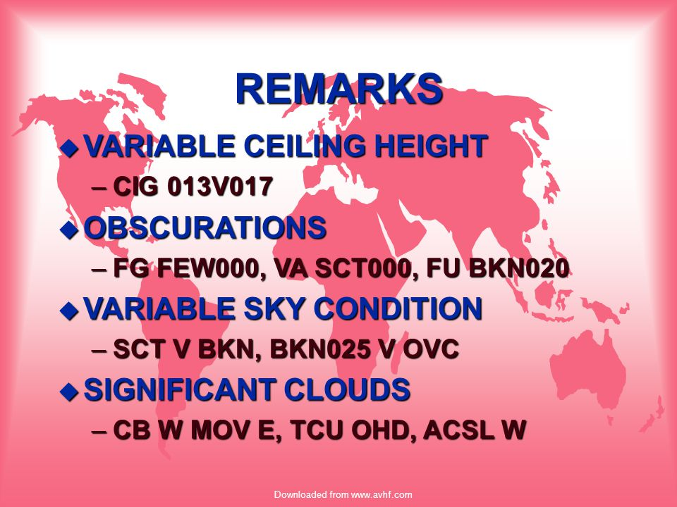 Downloaded from www.avhf.com REMARKS u VARIABLE CEILING HEIGHT –CIG 013V017 u OBSCURATIONS –FG FEW000, VA SCT000, FU BKN020 u VARIABLE SKY CONDITION –