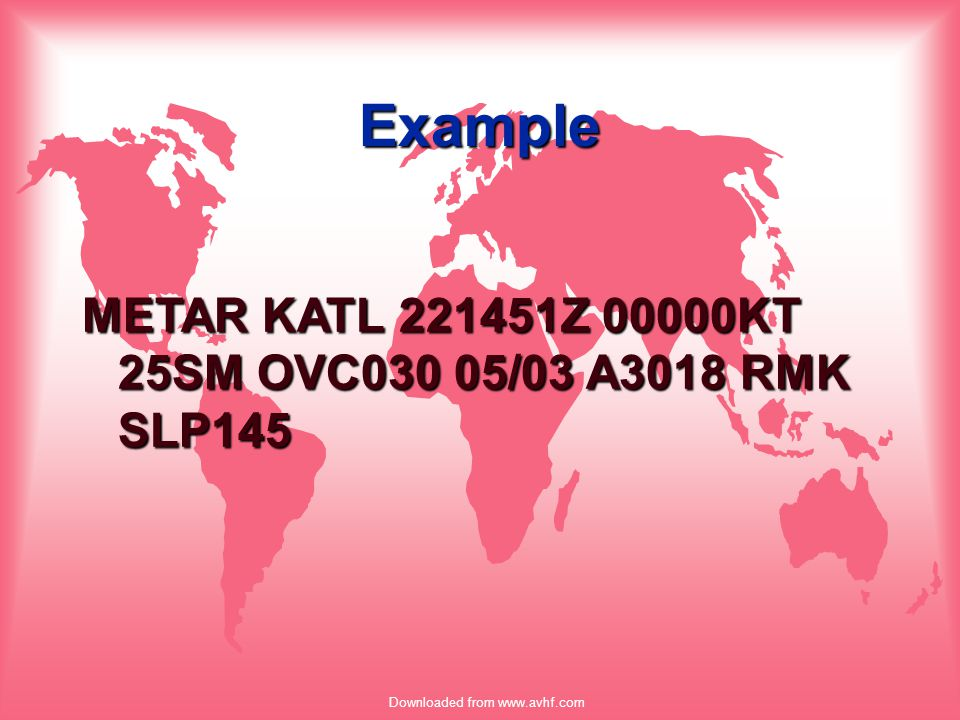 Downloaded from www.avhf.com Example METAR KATL 221451Z 00000KT 25SM OVC030 05/03 A3018 RMK SLP145
