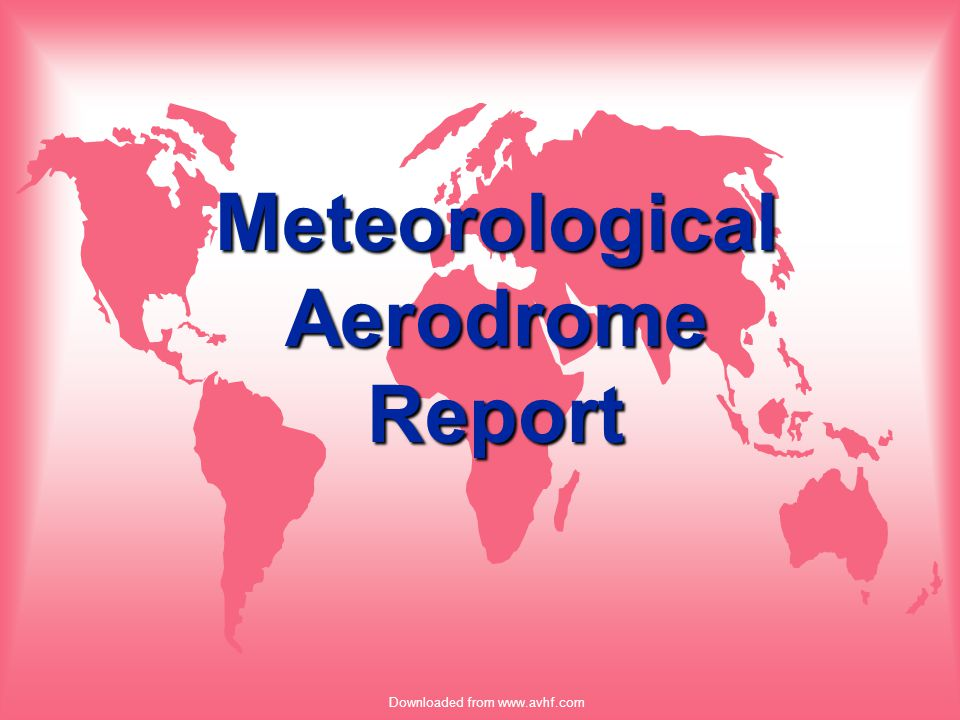 Downloaded from www.avhf.com Summary u METAR –Aviation Routine Weather report u SPECI –Special Aviation Weather report u TAF –Aerodrome Forecast u TAF AMD –Amended Aerodrome Forecast
