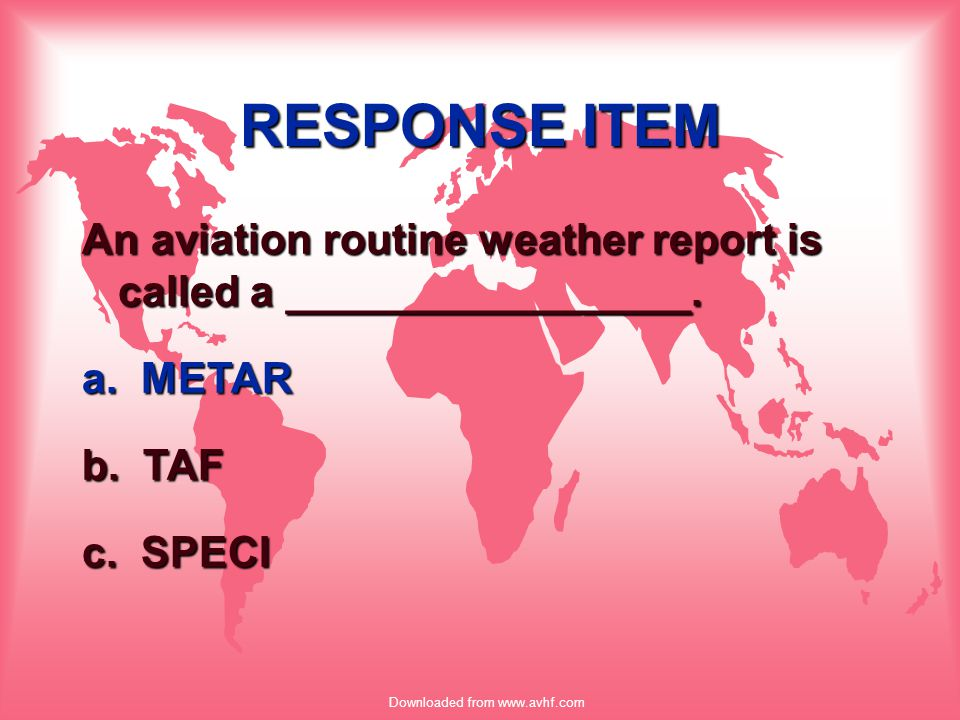 Downloaded from www.avhf.com RESPONSE ITEM An aviation routine weather report is called a _________________. a. METAR b. TAF c. SPECI