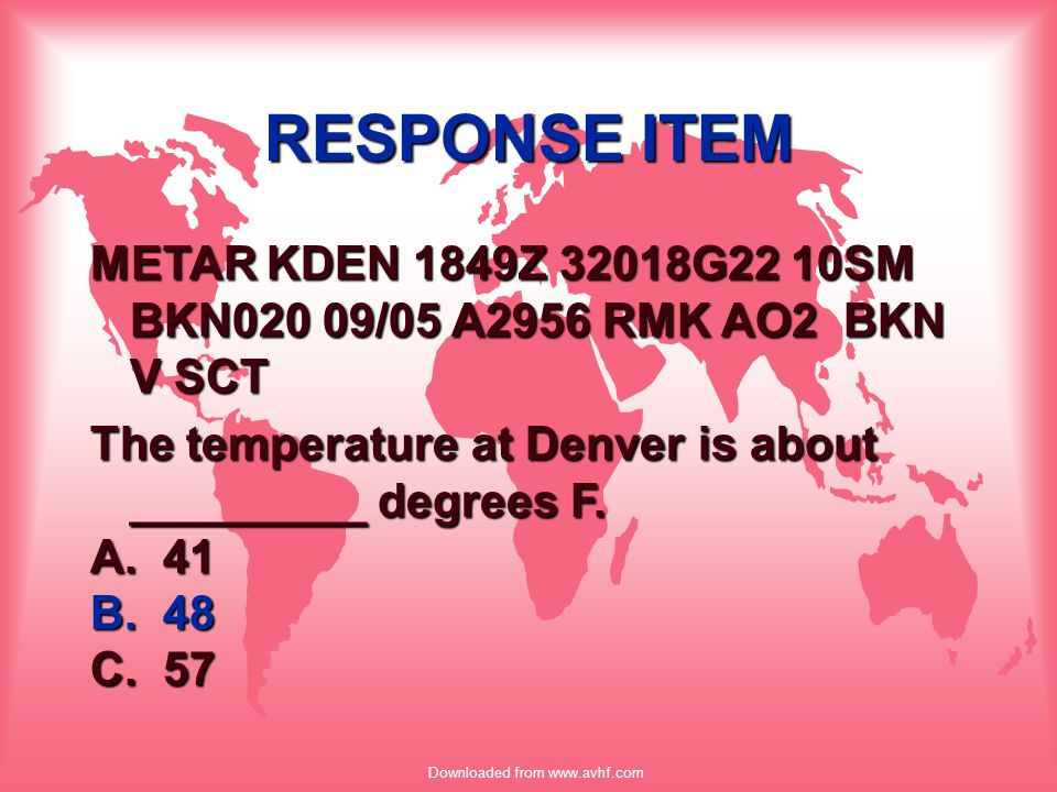 Downloaded from www.avhf.com RESPONSE ITEM METAR KDEN 1849Z 32018G22 10SM BKN020 09/05 A2956 RMK AO2 BKN V SCT The temperature at Denver is about ____