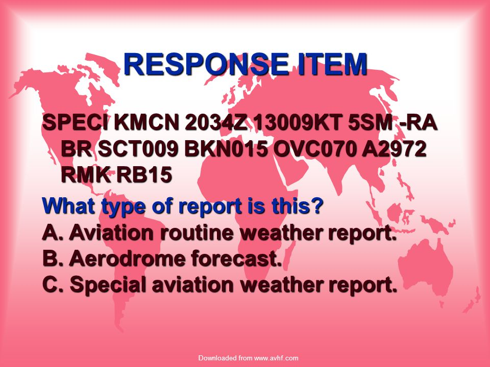 Downloaded from www.avhf.com RESPONSE ITEM SPECI KMCN 2034Z 13009KT 5SM -RA BR SCT009 BKN015 OVC070 A2972 RMK RB15 What type of report is this? A. Avi