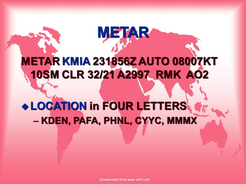 Downloaded from www.avhf.com Example METAR KATL 221456Z AUTO 33009KT 5SM -RA BR BKN012 OVC023 08/07 A3009 RMK AO2
