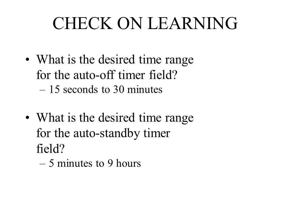 CHECK ON LEARNING What is the desired time range for the auto-off timer field? –15 seconds to 30 minutes What is the desired time range for the auto-s