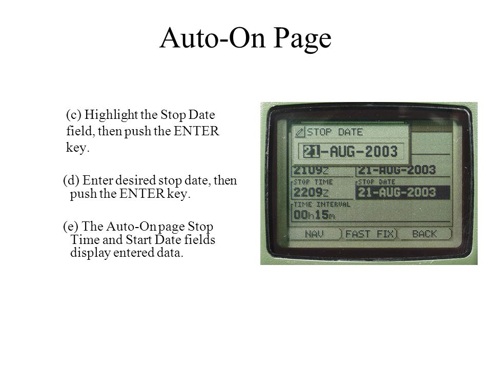 Auto-On Page (c) Highlight the Stop Date field, then push the ENTER key. (d) Enter desired stop date, then push the ENTER key. (e) The Auto-On page St
