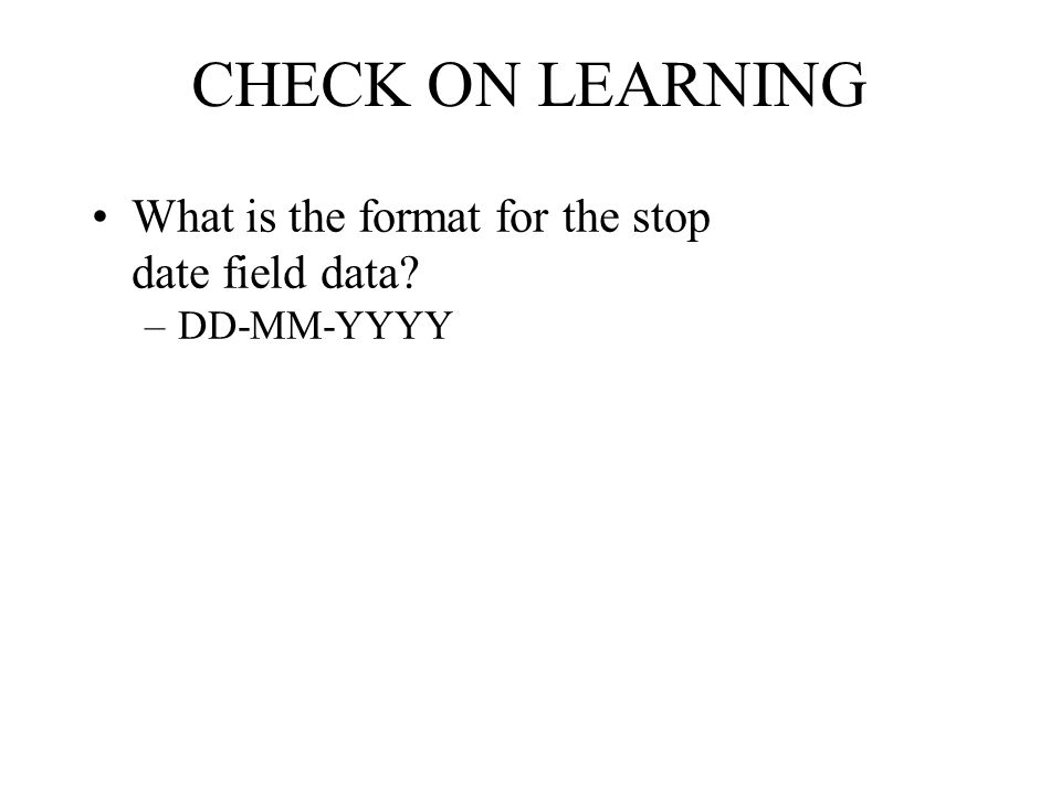 CHECK ON LEARNING What is the format for the stop date field data? –DD-MM-YYYY