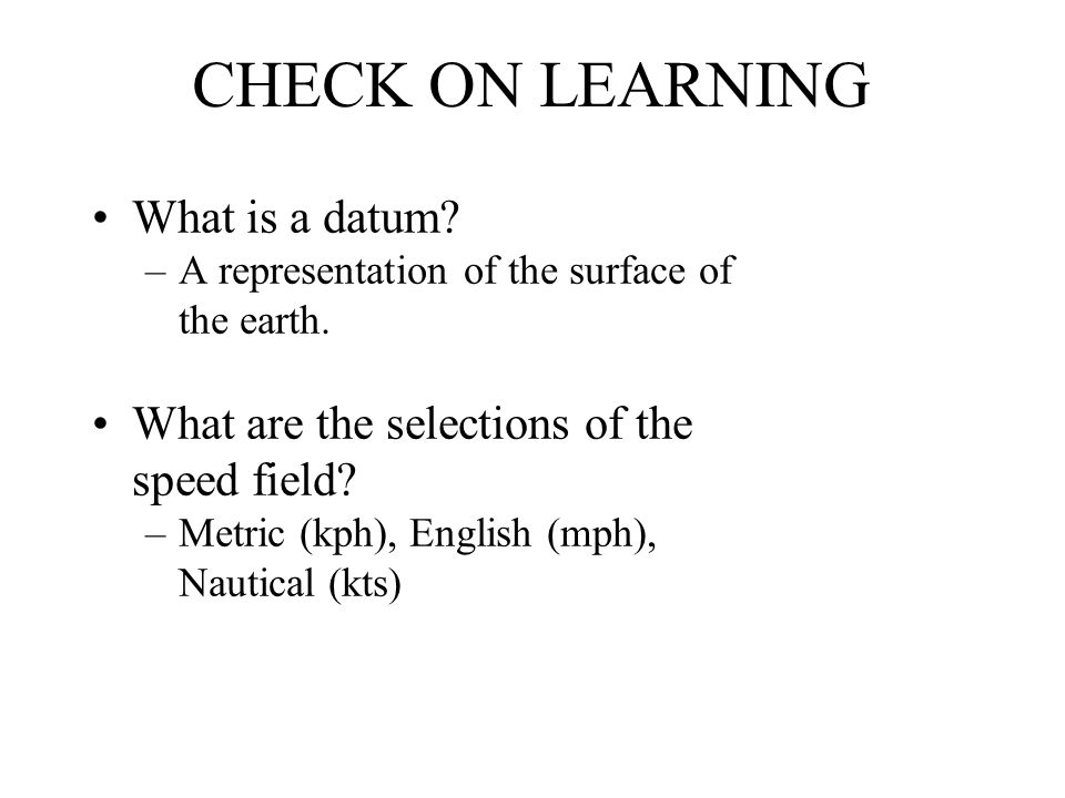 CHECK ON LEARNING What is a datum? –A representation of the surface of the earth. What are the selections of the speed field? –Metric (kph), English (