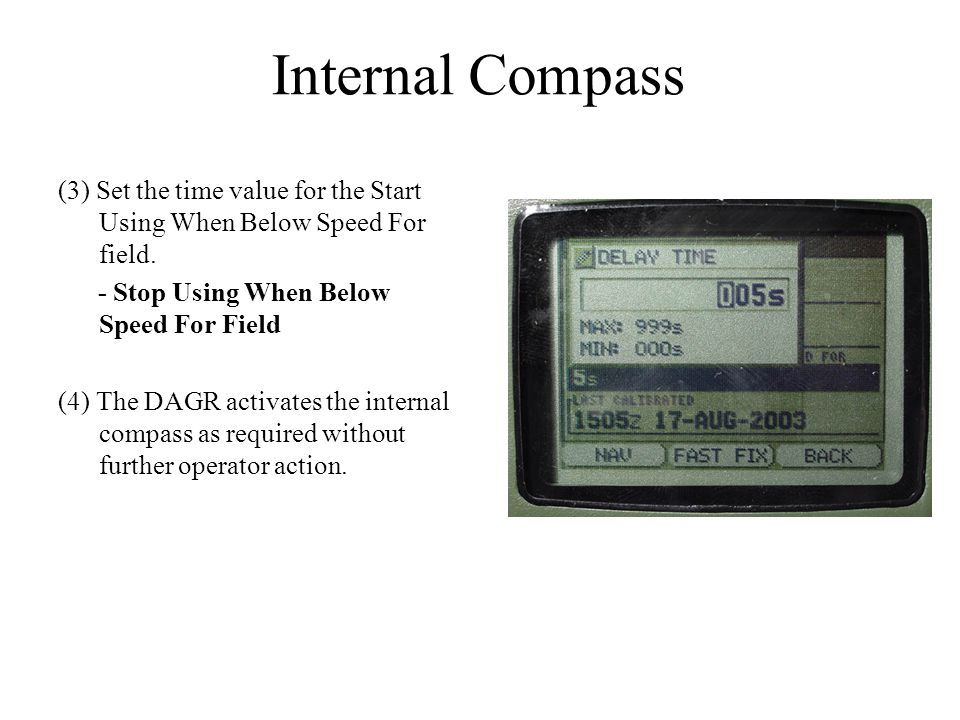 Internal Compass (3) Set the time value for the Start Using When Below Speed For field. - Stop Using When Below Speed For Field (4) The DAGR activates