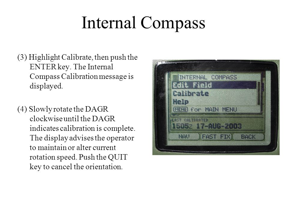 Internal Compass (3) Highlight Calibrate, then push the ENTER key. The Internal Compass Calibration message is displayed. (4) Slowly rotate the DAGR c