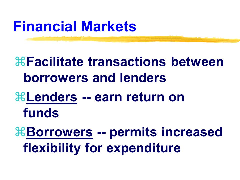 Financial Markets zFacilitate transactions between borrowers and lenders zLenders -- earn return on funds zBorrowers -- permits increased flexibility for expenditure