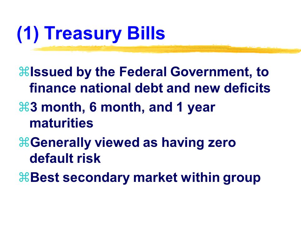 (1) Treasury Bills zIssued by the Federal Government, to finance national debt and new deficits z3 month, 6 month, and 1 year maturities zGenerally viewed as having zero default risk zBest secondary market within group