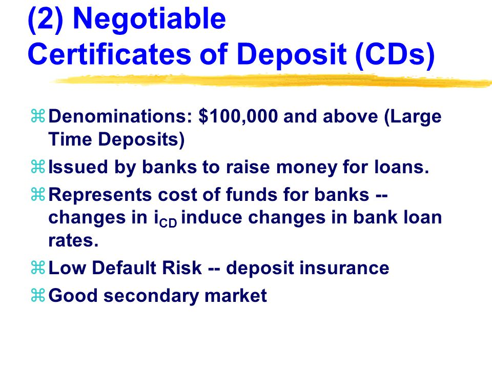 (2) Negotiable Certificates of Deposit (CDs) zDenominations: $100,000 and above (Large Time Deposits) zIssued by banks to raise money for loans.