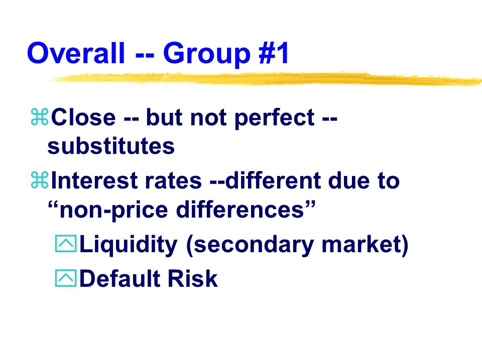 Overall -- Group #1 zClose -- but not perfect -- substitutes zInterest rates --different due to non-price differences yLiquidity (secondary market) yDefault Risk
