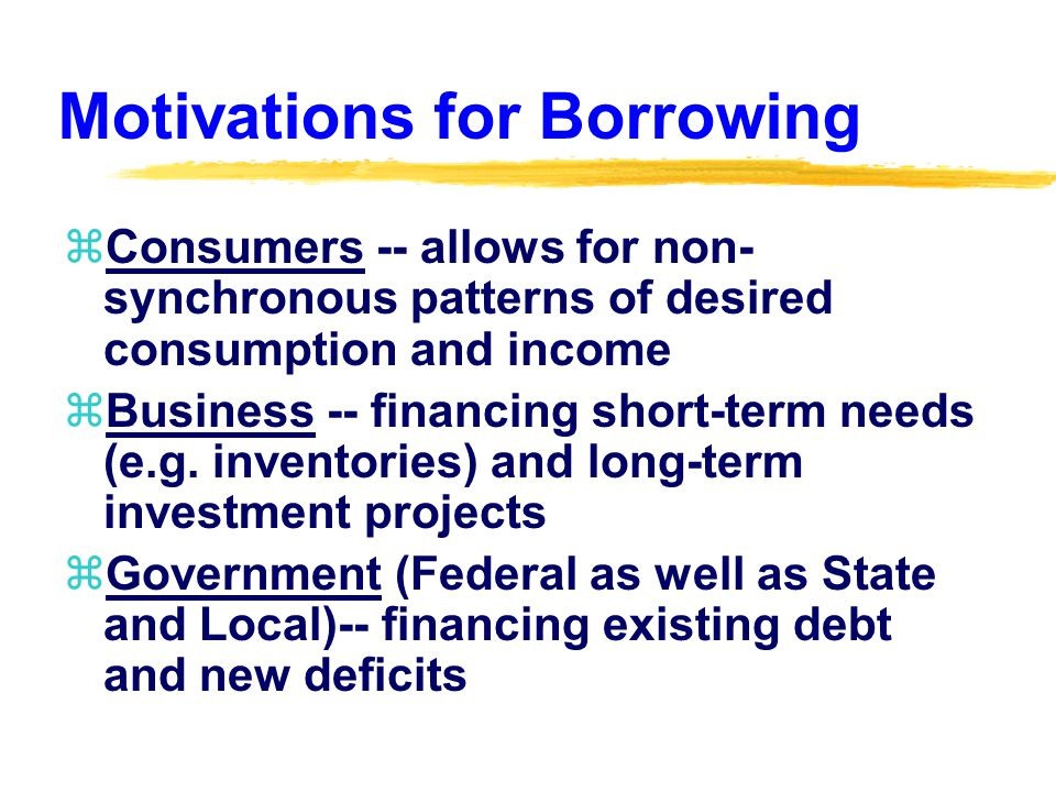 Motivations for Borrowing zConsumers -- allows for non- synchronous patterns of desired consumption and income zBusiness -- financing short-term needs (e.g.