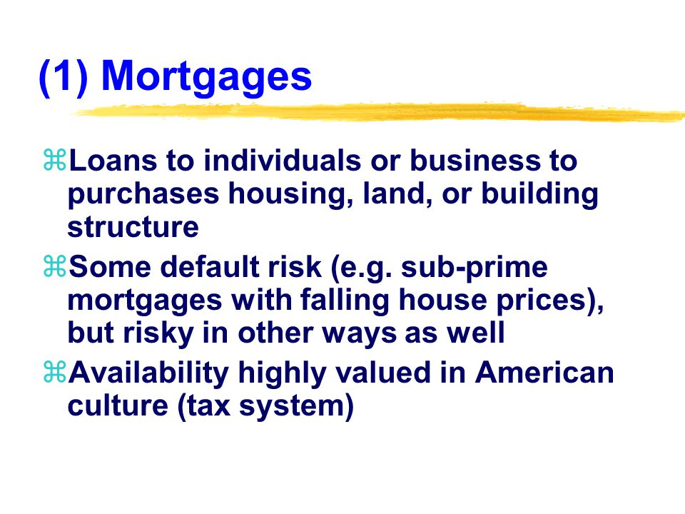 (1) Mortgages zLoans to individuals or business to purchases housing, land, or building structure zSome default risk (e.g.